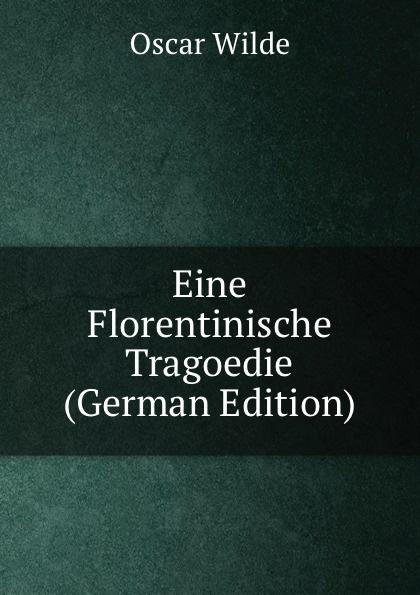 Оскар Уайльд Eine Florentinische Tragoedie (German Edition) a von zemlinsky eine florentinische tragodie op 16