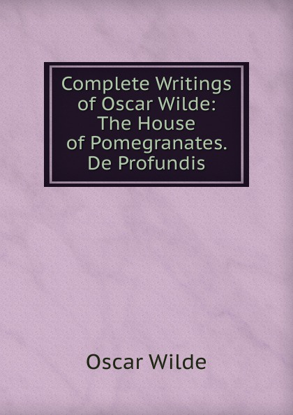 Оскар Уайльд Complete Writings of Oscar Wilde: The House of Pomegranates. De Profundis oscar wilde a house of pomegranates