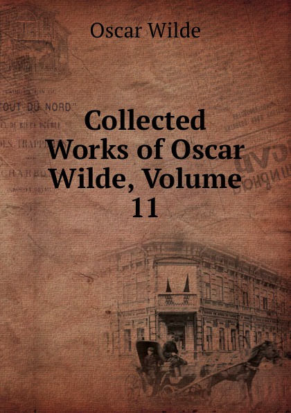 Оскар Уайльд Collected Works of Oscar Wilde, Volume 11 оскар уайльд the works of oscar wilde essays criticisms and reviews