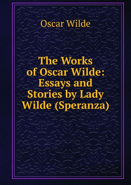 Оскар Уайльд The Works of Oscar Wilde: Essays and Stories by Lady Wilde (Speranza) оскар уайльд selected poems of oscar wilde