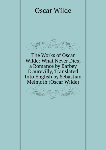 Оскар Уайльд The Works of Oscar Wilde: What Never Dies; a Romance by Barbey D.aurevilly, Translated Into English by Sebastian Melmoth (Oscar Wilde) оскар уайльд selected poems of oscar wilde