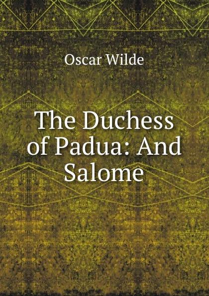 Оскар Уайльд The Duchess of Padua: And Salome цены онлайн