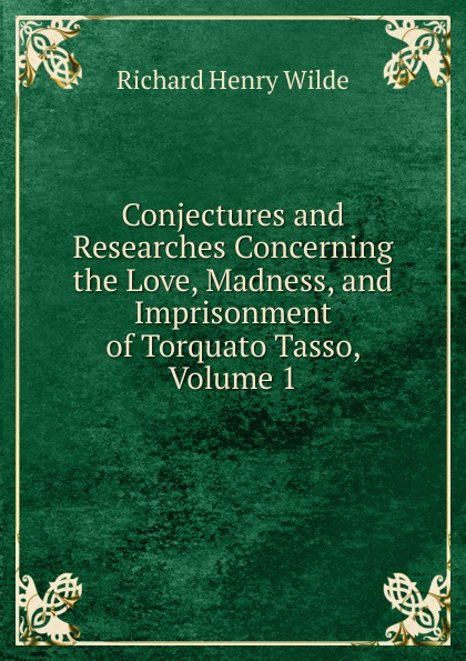 Conjectures and Researches Concerning the Love, Madness, and Imprisonment of Torquato Tasso, Volume 1