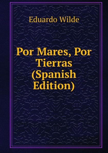 Eduardo Wilde Por Mares, Por Tierras (Spanish Edition)