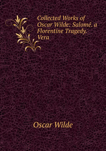 Оскар Уайльд Collected Works of Oscar Wilde: Salome. a Florentine Tragedy. Vera оскар уайльд the works of oscar wilde essays criticisms and reviews