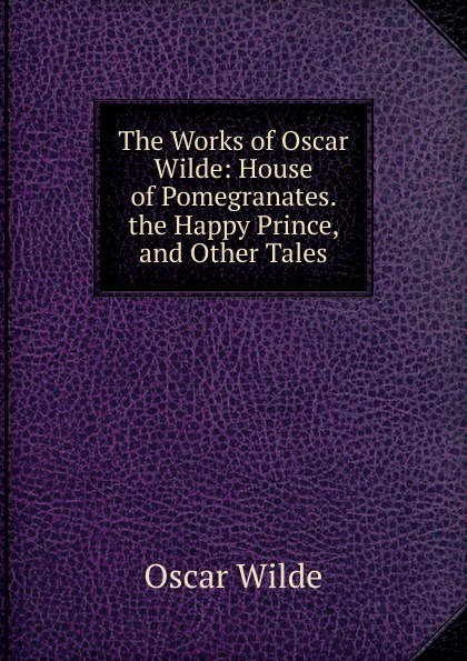 Оскар Уайльд The Works of Oscar Wilde: House of Pomegranates. the Happy Prince, and Other Tales oscar wilde a house of pomegranates