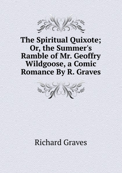 Фото - Richard Graves The Spiritual Quixote; Or, the Summer.s Ramble of Mr. Geoffry Wildgoose, a Comic Romance By R. Graves. charles joseph kickham sally cavanagh or the untenanted graves a tale of tipperary
