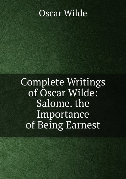 Оскар Уайльд Complete Writings of Oscar Wilde: Salome. the Importance of Being Earnest оскар уайльд selected poems of oscar wilde