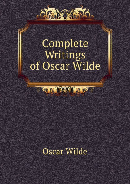 Оскар Уайльд Complete Writings of Oscar Wilde оскар уайльд selected poems of oscar wilde