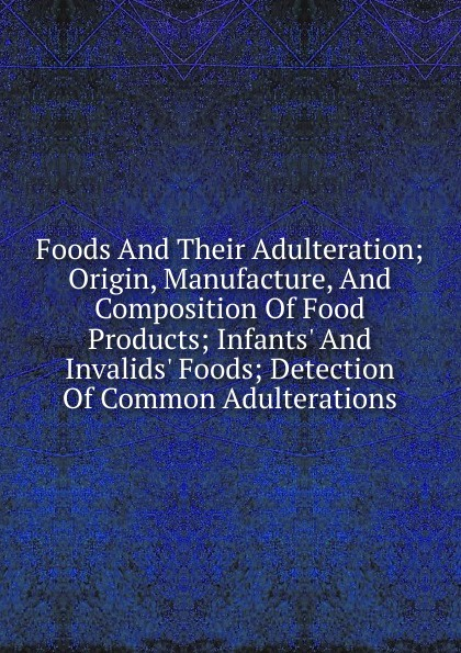 Foods And Their Adulteration; Origin, Manufacture, Composition Of Food Products; Infants. Invalids. Foods; Detection Common Adulterations