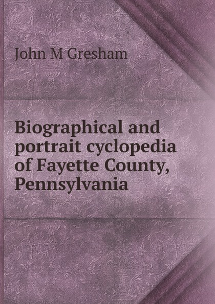 John M Gresham Biographical and portrait cyclopedia of Fayette County, Pennsylvania
