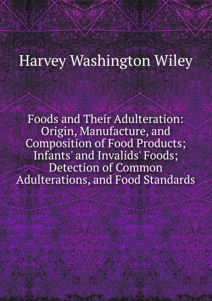 Harvey Washington Wiley Foods and Their Adulteration: Origin, Manufacture, Composition of Food Products; Infants. Invalids. Foods; Detection Common Adulterations, Standards