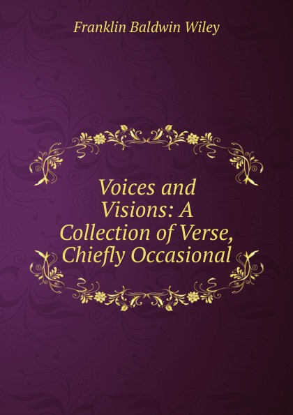Franklin Baldwin Wiley Voices and Visions: A Collection of Verse, Chiefly Occasional maryann p diedwardo pennsylvania voices book two appaloosa visions