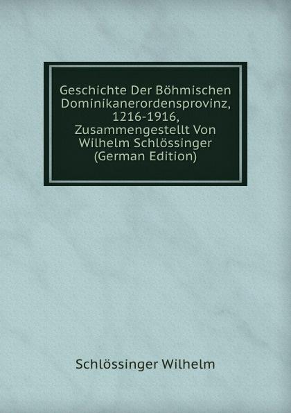 Geschichte Der Bohmischen Dominikanerordensprovinz, 1216-1916, Zusammengestellt Von Wilhelm Schlossinger (German Edition)