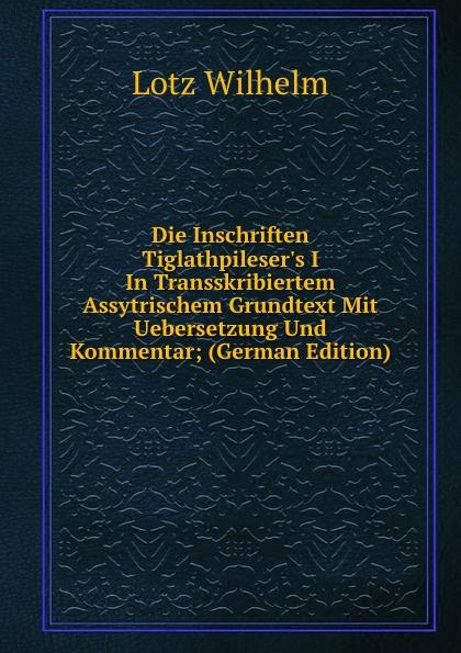 купить Lotz Wilhelm Die Inschriften Tiglathpileser.s I In Transskribiertem Assytrischem Grundtext Mit Uebersetzung Und Kommentar; (German Edition) дешево