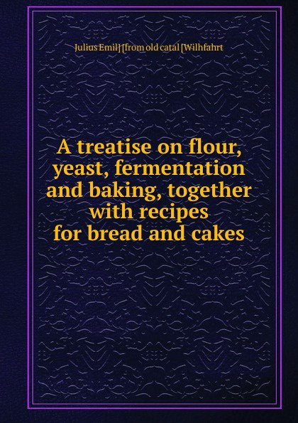 Julius Emil] [from old catal [Wilhfahrt A treatise on flour, yeast, fermentation and baking, together with recipes for bread cakes