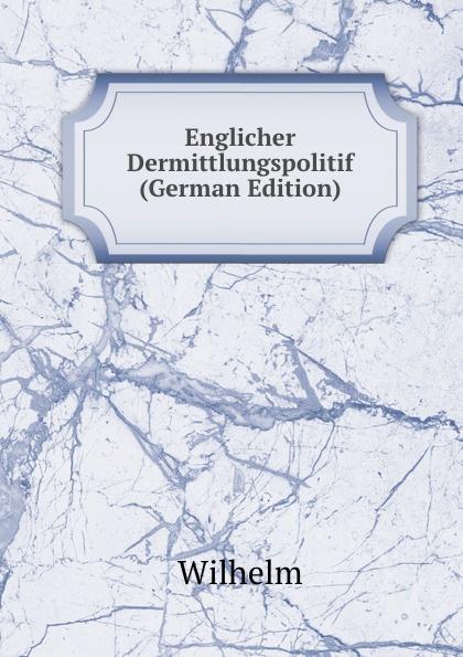 купить Wilhelm I Englicher Dermittlungspolitif (German Edition) дешево