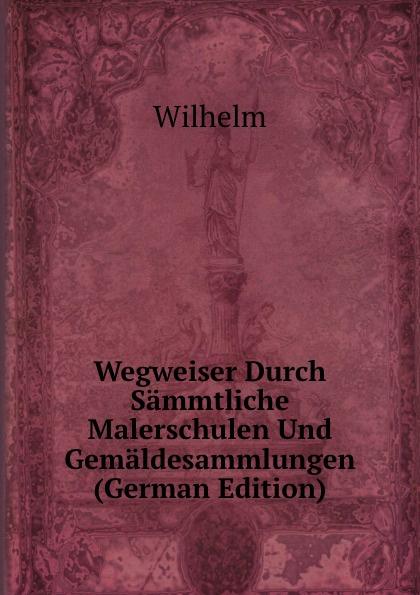 купить Wilhelm I Wegweiser Durch Sammtliche Malerschulen Und Gemaldesammlungen (German Edition) дешево