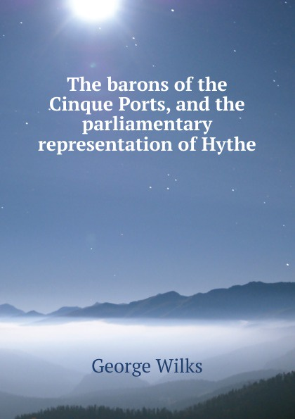George Wilks The barons of the Cinque Ports, and the parliamentary representation of Hythe eileen wilks the loner and the lady