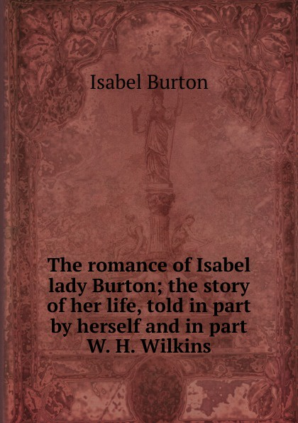 Isabel Burton The romance of Isabel lady Burton; the story of her life, told in part by herself and in part W. H. Wilkins burton j hendrick the life and letters of walter h page volume i