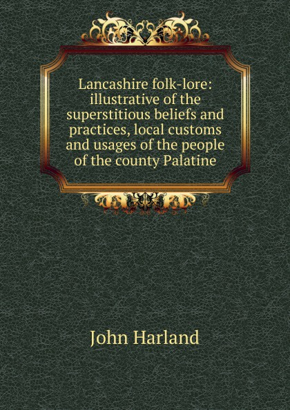 John Harland Lancashire folk-lore: illustrative of the superstitious beliefs and practices, local customs and usages of the people of the county Palatine john glyde the norfolk garland a collection of the superstitious beliefs and practices proverbs curious customs ballads and songs of the people of norfolk or peculiarities of norfolk celebrities