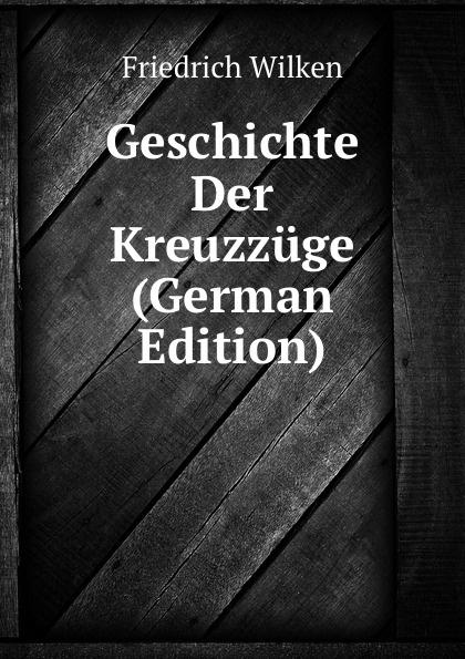 Friedrich Wilken Geschichte Der Kreuzzuge (German Edition) joseph fr michaud geschichte der kreuzzuge band 7
