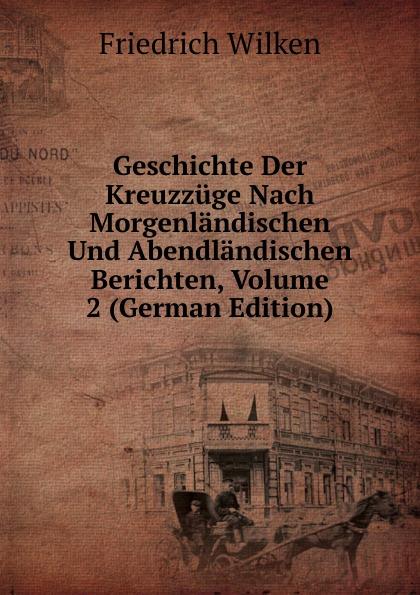 Friedrich Wilken Geschichte Der Kreuzzuge Nach Morgenlandischen Und Abendlandischen Berichten, Volume 2 (German Edition) kankoffer ignaz geschichte der kreuzzuge german edition