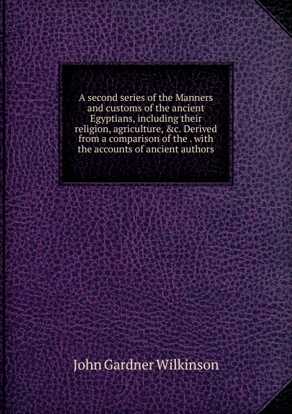 John Gardner Wilkinson A second series of the Manners and customs of the ancient Egyptians, including their religion, agriculture, .c. Derived from a comparison of the . with the accounts of ancient authors куртка the ancient with the vintage