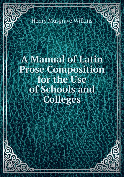 Фото - Henry Musgrave Wilkins A Manual of Latin Prose Composition for the Use of Schools and Colleges f brookfield first book in composition for the use of schools on an entirely new plan