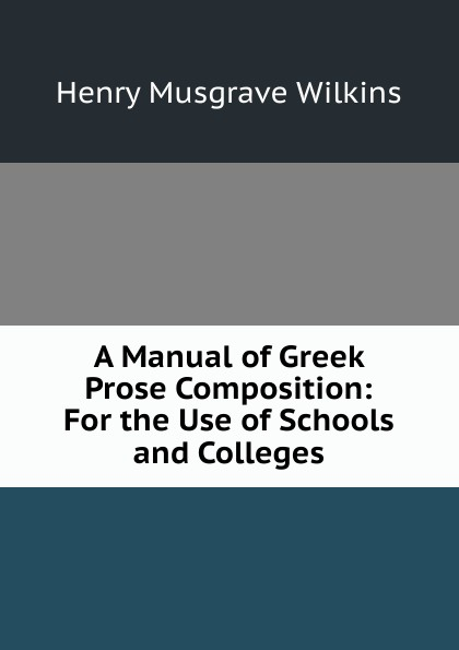 Фото - Henry Musgrave Wilkins A Manual of Greek Prose Composition: For the Use of Schools and Colleges f brookfield first book in composition for the use of schools on an entirely new plan