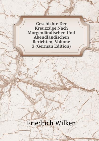 Friedrich Wilken Geschichte Der Kreuzzuge Nach Morgenlandischen Und Abendlandischen Berichten, Volume 3 (German Edition) joseph fr michaud geschichte der kreuzzuge band 7