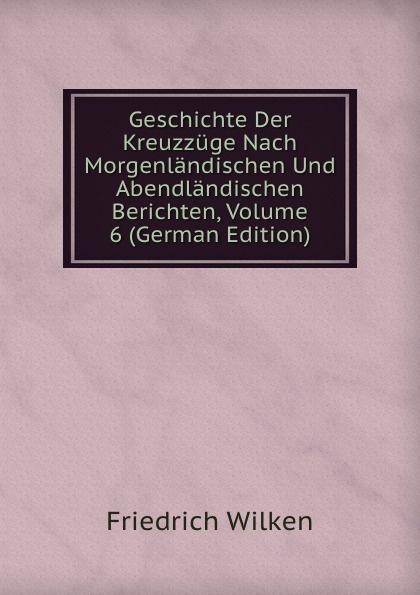 Friedrich Wilken Geschichte Der Kreuzzuge Nach Morgenlandischen Und Abendlandischen Berichten, Volume 6 (German Edition) kankoffer ignaz geschichte der kreuzzuge german edition