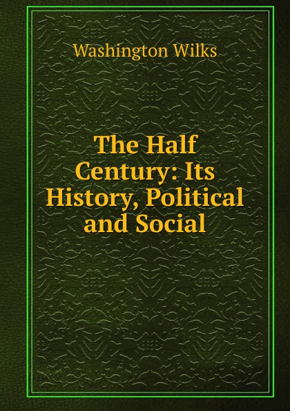 Washington Wilks The Half Century: Its History, Political and Social eileen wilks the loner and the lady