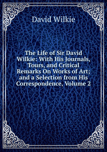 Фото - David Wilkie The Life of Sir David Wilkie: With His Journals, Tours, and Critical Remarks On Works of Art; and a Selection from His Correspondence, Volume 2 howard evans sir randal cremer his life and work