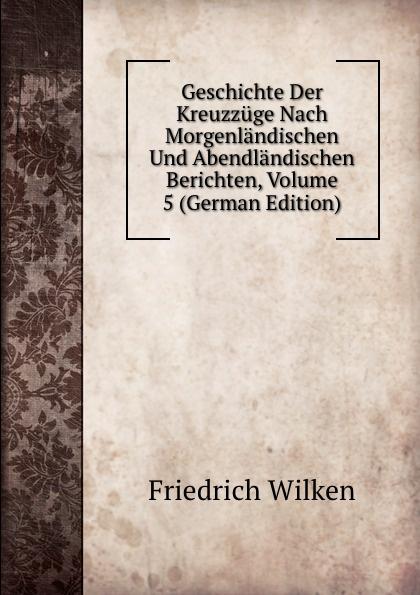 Friedrich Wilken Geschichte Der Kreuzzuge Nach Morgenlandischen Und Abendlandischen Berichten, Volume 5 (German Edition) kankoffer ignaz geschichte der kreuzzuge german edition