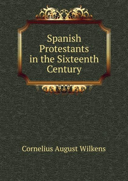 купить Cornelius August Wilkens Spanish Protestants in the Sixteenth Century недорого