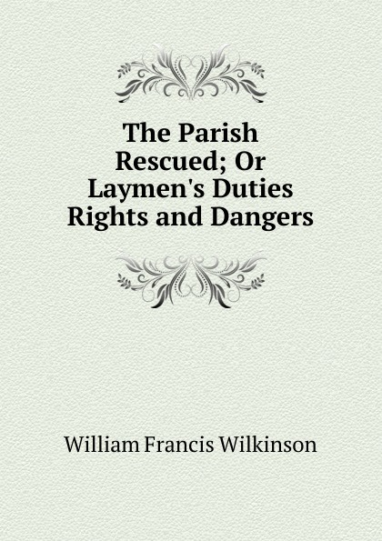 William Francis Wilkinson The Parish Rescued; Or L Duties Rights and Dangers