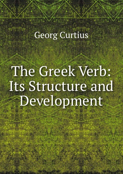 Georg Curtius The Greek Verb: Its Structure and Development the love verb
