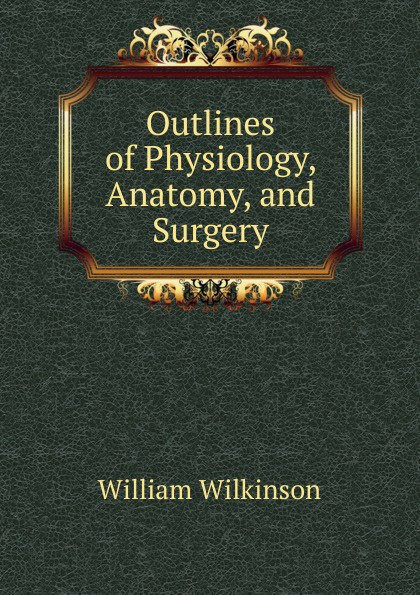William Wilkinson Outlines of Physiology, Anatomy, and Surgery r akers michael anatomy and physiology of domestic animals