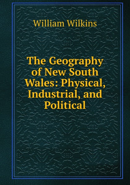 William Wilkins The Geography of New South Wales: Physical, Industrial, and Political f g carpenter south america social industrial and political