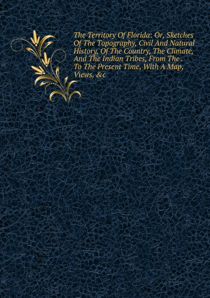 The Territory Of Florida: Or, Sketches Of The Topography, Civil And Natural History, Of The Country, The Climate, And The Indian Tribes, From The . To The Present Time, With A Map, Views, .c felix j palma the map of time and the turn of the screw