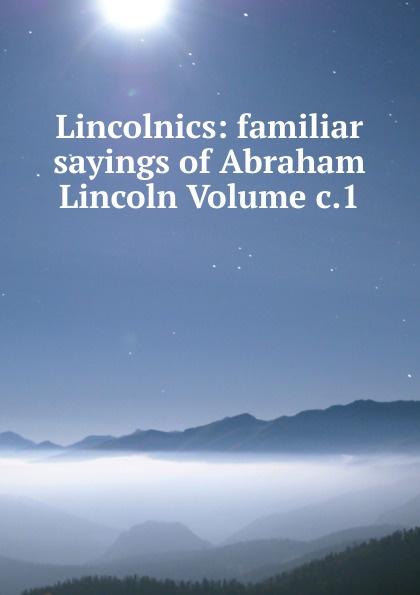 Lincolnics: familiar sayings of Abraham Lincoln Volume c.1 pitrois yvonne abraham lincoln le liberateur des esclaves volume c 3 french edition