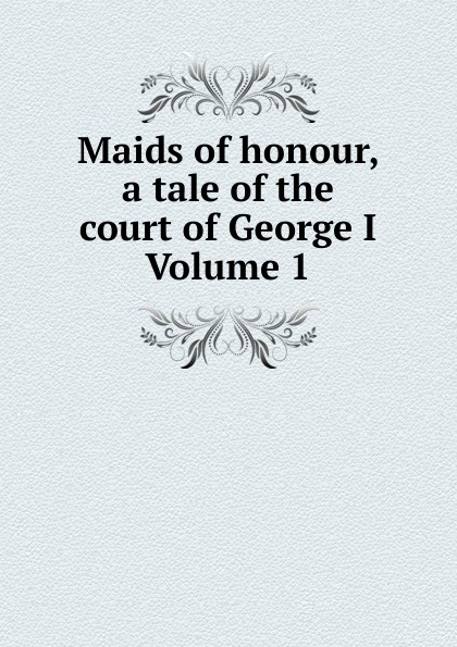 Maids of honour, a tale of the court of George I Volume 1 a matter of honour