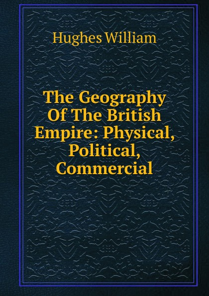Hughes William The Geography Of British Empire: Physical, Political, Commercial