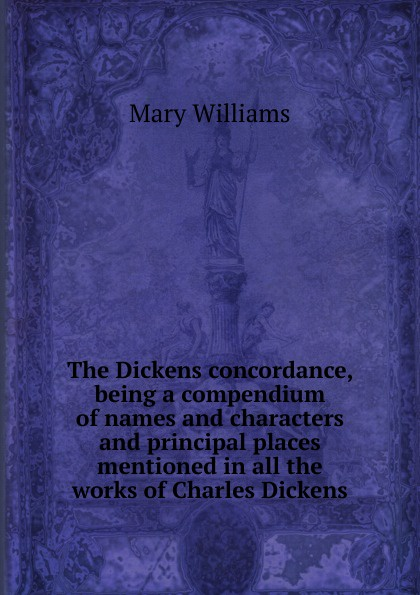 Mary Williams The Dickens concordance, being a compendium of names and characters and principal places mentioned in all the works of Charles Dickens edda saemundar die edda eine sammlung altnordischer gotter und heldenlieder