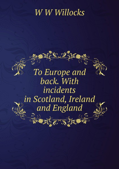 все цены на W W Willocks To Europe and back. With incidents in Scotland, Ireland and England онлайн