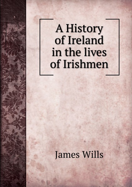 James Wills A History of Ireland in the lives of Irishmen a history of ireland
