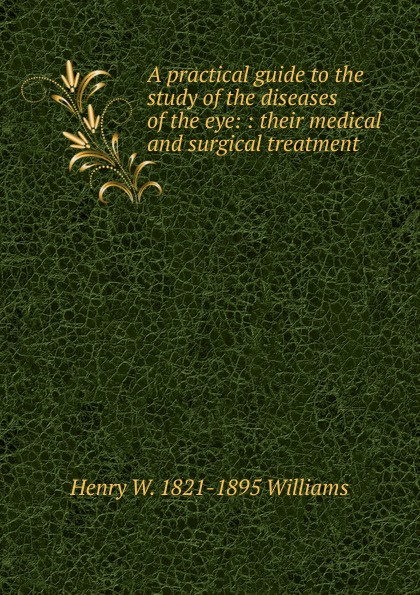 Henry W. 1821-1895 Williams A practical guide to the study of the diseases of the eye: : their medical and surgical treatment. w langtry home treatment of the diseases of domesticated animals
