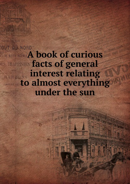 A book of curious facts of general interest relating to almost everything under the sun secrets under the sun