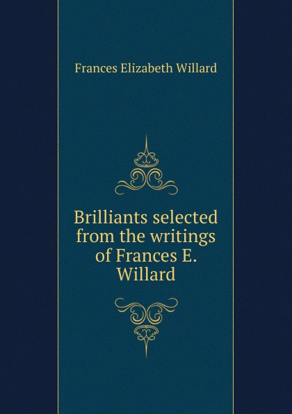 Frances Elizabeth Willard Brilliants selected from the writings of Frances E. Willard willard grant conspiracy willard grant conspiracy there but for the grace of god a short history of the willard grant conspiracy